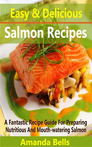 Easy and Delicious Salmon Recipes: A Fantastic Recipe Guide for Preparing Nutritious and Mouth-watering Salmon (English Edition)