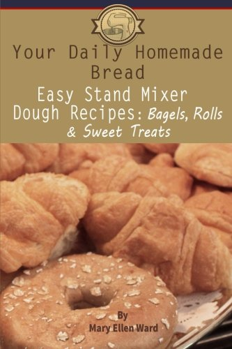 Your Daily Homemade Bread: Easy Stand Mixer Dough Recipes: Bagels, Rolls, and Sweet Treats: Volume 2 por Mary Ellen Ward