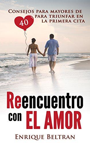 REENCUENTRO CON EL AMOR - CONSEJOS PARA MAYORES DE 40 PARA TRIUNFAR EN LA PRIMERA CITA: Como encontrar el amor, especial Divorciados y Separados