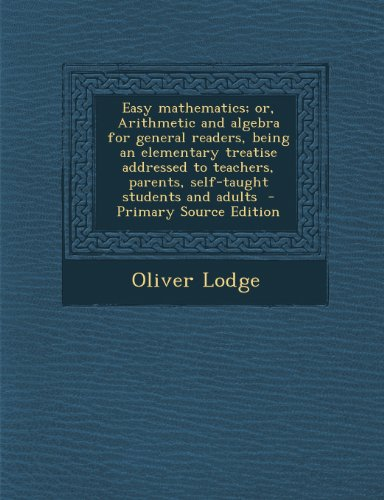 Easy Mathematics; Or, Arithmetic and Algebra for General Readers, Being an Elementary Treatise Addressed to Teachers, Parents, Self-Taught Students and Adults - Primary Source Edition