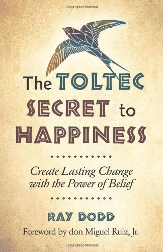 Toltec Secret To Happiness: Create Lasting Change with the Power of Belief by Ray Dodd (2014-01-15)