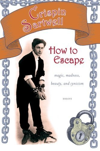 How to Escape: Magic, Madness, Beauty, and Cynicism (Excelsior Editions) by Crispin Sartwell (2014-11-01)