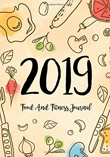 Food and Fitness Journal 2019: A Year - 365 Daily - 52 Week 2019 Planner Daily Weekly and Monthly Food Exercise & Fitness Diet Journal Diary for Weight Loss Food Meal Design
