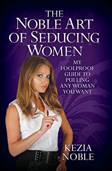 The Noble Art of Seducing Women - My Foolproof Guide to Pulling Any Woman You Want de [Noble, Kezia]