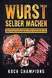 Wurst selber machen: Das Wurst Buch zum Wursten, Pökeln, Räuchern mit den köstlichsten Wurstrezepten für die Wurstherstellung (German Edition)