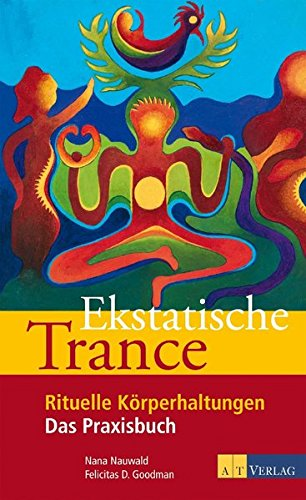 Ekstatische Trance: Rituelle Körperhaltungen Das Praxisbuch