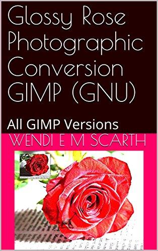 Glossy Rose Photographic Conversion GIMP (GNU): All GIMP Versions (GIMP Made Easy Book 117) (English Edition) -