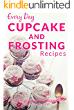 Cupcake and Frosting Recipes: The Beginner's Guide to Sweet and Delicious Cupcakes and Frostings for Every Occasion (Everyday Recipes)