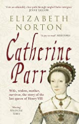 Catherine Parr: Wife, widow, mother, survivor, the story of the last queen of Henry VIII