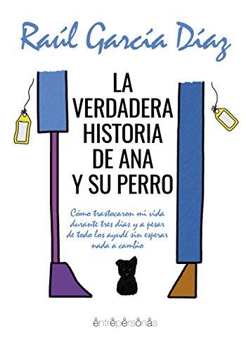 La verdadera historia de Ana y su perro: Cómo trastocaron mi vida durante tres días y a pesar de todo los ayudé sin esperar nada a cambio. por Raúl García Díaz