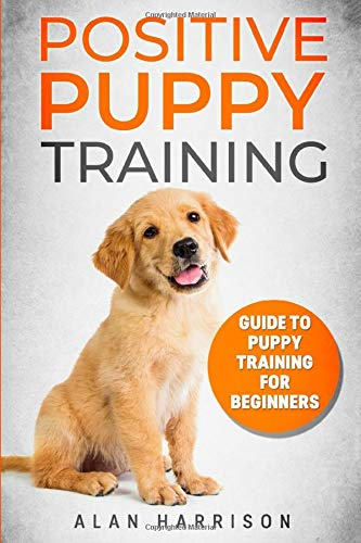 Positive Puppy Training: Guide To Puppy Training For Beginners (Step By Step Positive Approach For Dog Training, Puppy House Training, Puppy Training) (Dog House Training)