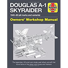 Douglas A-1 Skyraider Manual: The legendary US post-war single-seat attack aircraft that found fame in the skies over Korea and Vietnam (Haynes Owners' Workshop Manuals)