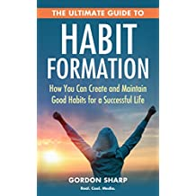 The Ultimate Guide to Habit Formation - How You Can Create and Maintain Good Habits for a Successful Life