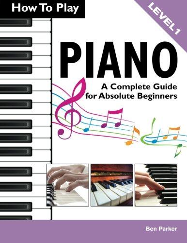 How to Play Piano: A Complete Guide for Absolute Beginners por Ben Parker