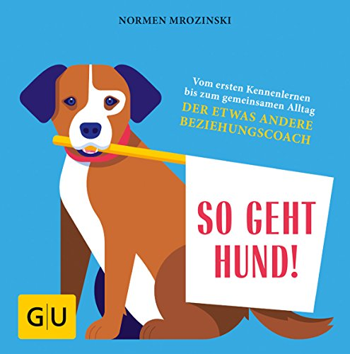 So geht Hund!: Vom ersten Kennenlernen bis zum gemeinsamen Alltag: Der etwas andere Beziehungscoach (GU Tier Spezial)