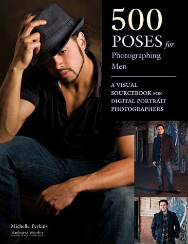500 Poses For Photographing Men A Visual Sourcebook For Digital Portrait Photographers