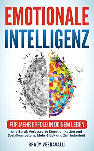 Emotionale Intelligenz:   : Für mehr Erfolg in deinem Leben und Beruf, Verbesserte Kommunikation und Sozialkompetenz. Mehr Glück und Zufriedenheit