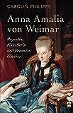 Anna Amalia von Weimar: Regentin, Künstlerin und Freundin Goethes von Carolin Philipps