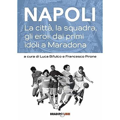 Napoli. La Città, La Squadra, Gli Eroi: Dai Primi Idoli A Maradona