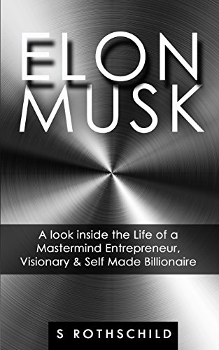 Elon Musk: A look inside the Life of a Mastermind Entrepreneur, Visionary & Self Made Billionaire
