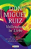 Vollendung in Liebe: Von der Kunst, mit sich und den anderen glücklich zu werden - Don Miguel Ruiz