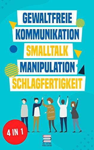Gewaltfreie Kommunikation | Smalltalk | Manipulation | Schlagfertigkeit: Wie Sie Kompromisslos verhandeln, gekonnt kontern und eine motivierende Gesprächsführung haben (Das All-in-One Sammelband 1)