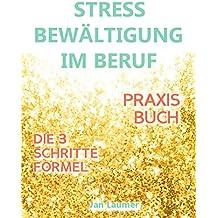 Stressbewältigung am Arbeitsplatz: PRAXISBUCH ZUR STRESSBEWÄLTIGUNG IM JOB! Wie Du in 3 Schritten Deinen Stress im Beruf abbaust, Unvorhergesehenes managst ... Selbstmotivation, Stress am Arbeitsplatz)