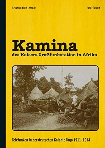 Kamina - des Kaisers Großfunkstation in Afrika: Telefunken in der deutschen Kolonie Togo 1911-1914