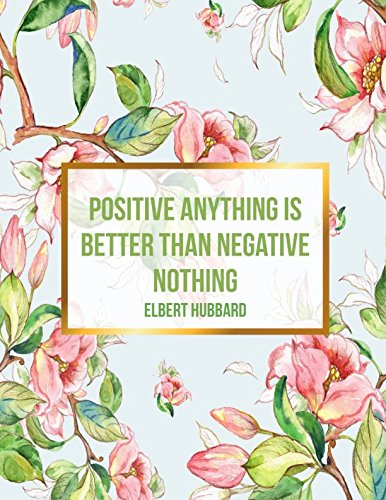 Positive anything is better than negative nothing Elbert Hubbard: Blank Lined Journal Pages Large (Negative Keeper)