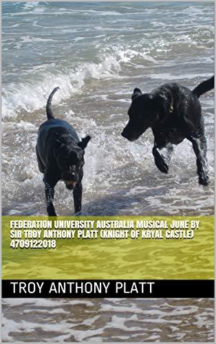 Federation University Australia Musical June  By Sir Troy Anthony Platt (Knight of Kryal Castle) 4709122018 (English Edition)