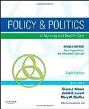 Policy and Politics in Nursing and Healthcare - Revised Reprint, 6e (Mason, Policy and Politics in Nursing and Health Care) 6th Edition by Mason RN PhD FAAN, Diana J., Leavitt RN MEd FAAN, Judith (2013) Paperback