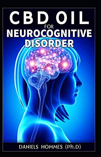 CBD Oil Neurocognitive Disorder: Neurodegenerative Disorders: Alzheimer Disease; Movement Disorders; Multiple Sclerosis; Parkinson & Prion Disease; How CBD Oil Is the Cure
