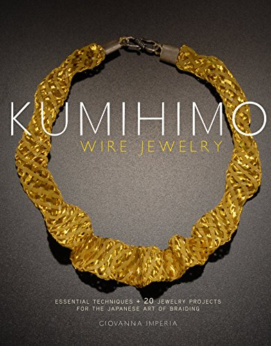 Kumihimo Wire Jewelry: Essential Techniques + 20 Jewelry Projects for the Japanese Art of Braiding