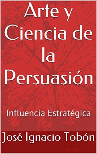 Arte y Ciencia de la Persuasión: Influencia Estratégica por José Ignacio Tobón