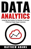 Data Analytics: Using Big Data Analytics For Business To Increase Profits And Create Happy Customers (data analytics, data science, business intelligence) (English Edition)