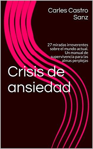 Crisis de ansiedad: 27 miradas irreverentes sobre el mundo actual. Un manual de supervivencia para las almas perplejas por Carles Castro Sanz