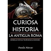 Curiosa Historia: La Antigua Roma: Conoce la historia a través de sus curiosidades