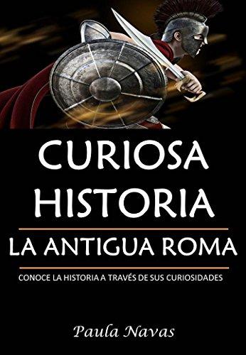 Curiosa Historia: La Antigua Roma: Conoce la historia a través de sus curiosidades por Paula Navas