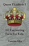 Queen Elizabeth 1: 60 Fascinating Facts For Kids by Vanessa Ellis (2015-06-14)
