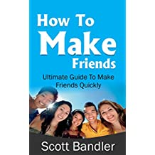 How To Make Friends: Ultimate Guide To Make Friends Quickly (win friends and influence people, how to make friends, social anxiety, influence, charisma, social circle) (English Edition)