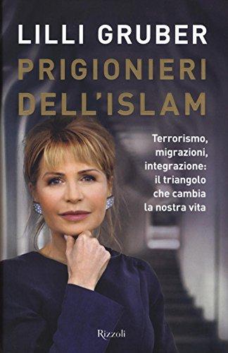 Prigionieri dell'Islam. Terrorismo, migrazioni, integrazione: il triangolo che cambia la nostra vita di Lilli Gruber