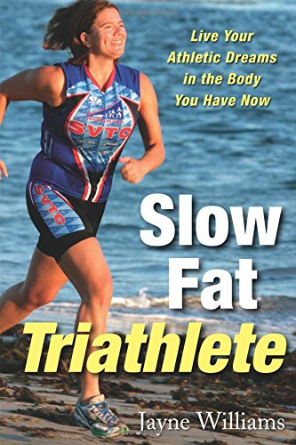 Slow Fat Triathlete: Live Your Athletic Dreams in the Body You Have Now por Jayne Williams