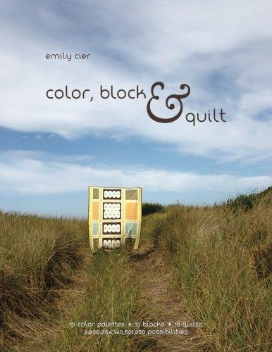 Color, Block & Quilt: 15 color palettes - 15 blocks - 10 quilts - 2,206,264,748,501,250 possibilities by Emily Cier (2012-11-29)