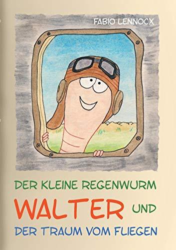 Der kleine Regenwurm Walter und ... Der Traum vom Fliegen: Erzählung 5