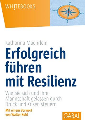 Erfolgreich führen mit Resilienz: Wie Sie sich und Ihre Mannschaft gelassen durch Druck und Krisen steuern (Whitebooks)