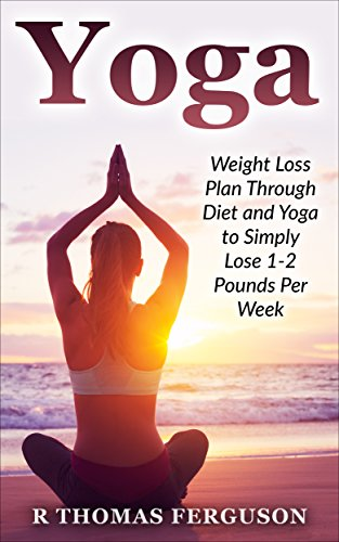Yoga: Weight Loss Plan Through Diet and Yoga to Simply Lose ...