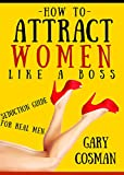 How to Attract Women Like a Boss: Seduction Guide for Real Men