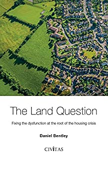 The Land Question: Fixing the dysfunction at the root of the housing crisis by [Bentley, Daniel]