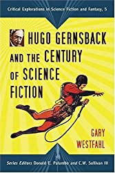 Hugo Gernsback and the Century of Science Fiction (Critical Explorations in Science Fiction and Fantasy) by Gary Westfahl (2007-07-18)