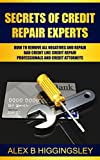 Secrets of Credit Repair Experts: How To Remove All Negatives And Repair Bad Credit Like Credit Repair Professionals And Credit  Attorneys